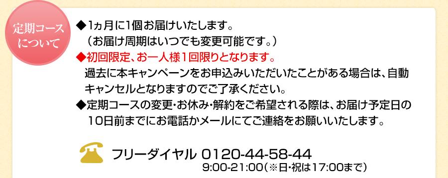 定期コースについて ◆1ヵ月に1個お届けいたします。   (お届け周期はいつでも変更可能です。) ◆初回限定、お一人様1回限りとなります。  過去に本キャンペーンをお申込みいただいた     ことがある場合は、自動キャンセルとなり     ますのでご了承ください。 ◆お届け日の変更を希望される際は、    お届け予定日の10日前までに   電話かメールにてご連絡をお願いいたします。